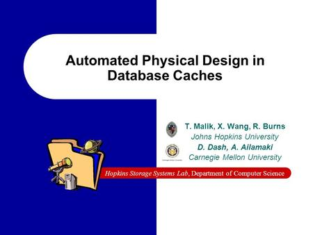 Hopkins Storage Systems Lab, Department of Computer Science Automated Physical Design in Database Caches T. Malik, X. Wang, R. Burns Johns Hopkins University.