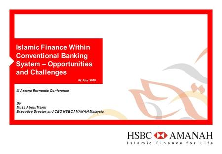Islamic Finance Within Conventional Banking System – Opportunities and Challenges 02 July 2010 III Astana Economic Conference By Musa Abdul Malek Executive.