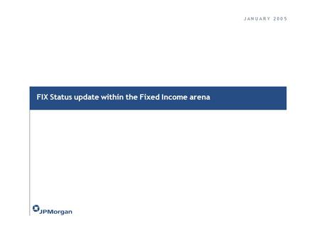 J A N U A R Y 2 0 0 5 FIX Status update within the Fixed Income arena.