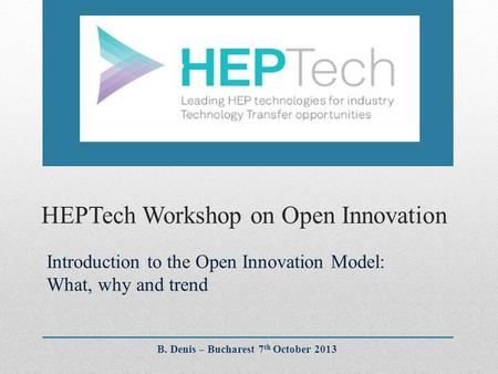 HEPTech Workshop on Open Innovation Introduction to the Open Innovation Model: What, why and trend B. Denis – Bucharest 7 th October 2013.