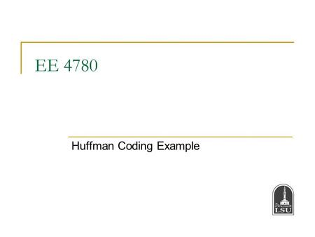 EE 4780 Huffman Coding Example. Bahadir K. Gunturk2 Huffman Coding Example Suppose X is a source producing symbols; the symbols comes from the alphabet.