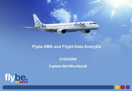 LETTER FORMAT Please don't change page size Flybe SMS and Flight Data Analysis 21/05/2009 Captain Neil Woollacott.