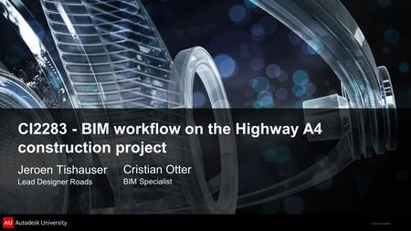 © 2012 Autodesk CI2283 - BIM workflow on the Highway A4 construction project Jeroen Tishauser Lead Designer Roads Cristian Otter BIM Specialist.