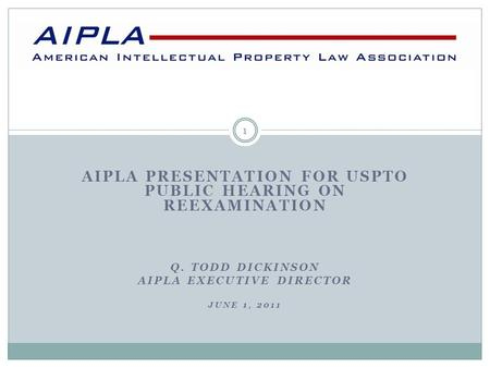 AIPLA PRESENTATION FOR USPTO PUBLIC HEARING ON REEXAMINATION Q. TODD DICKINSON AIPLA EXECUTIVE DIRECTOR JUNE 1, 2011 1.