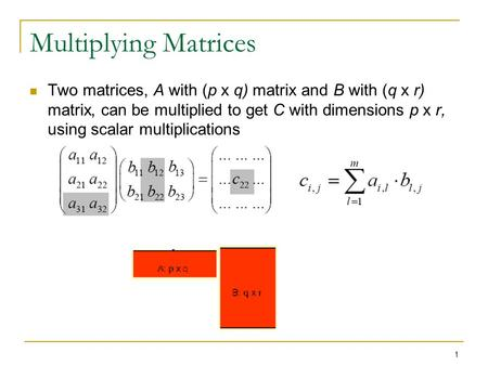Multiplying Matrices Two matrices, A with (p x q) matrix and B with (q x r) matrix, can be multiplied to get C with dimensions p x r, using scalar multiplications.