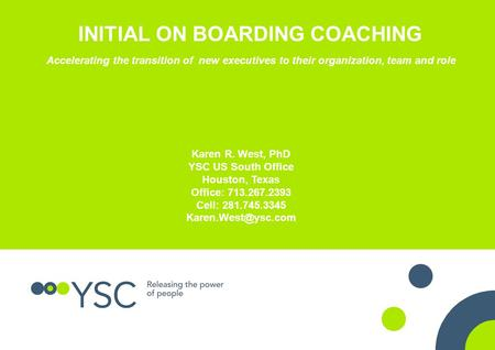INITIAL ON BOARDING COACHING Accelerating the transition of new executives to their organization, team and role Karen R. West, PhD YSC US South Office.
