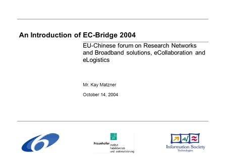 An Introduction of EC-Bridge 2004 EU-Chinese forum on Research Networks and Broadband solutions, eCollaboration and eLogistics Mr. Kay Matzner October.