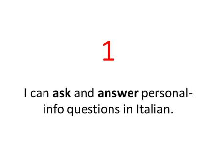 1 I can ask and answer personal- info questions in Italian.
