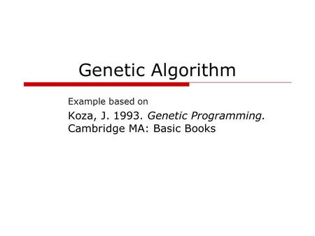 Genetic Algorithm Example based on Koza, J. 1993. Genetic Programming. Cambridge MA: Basic Books.