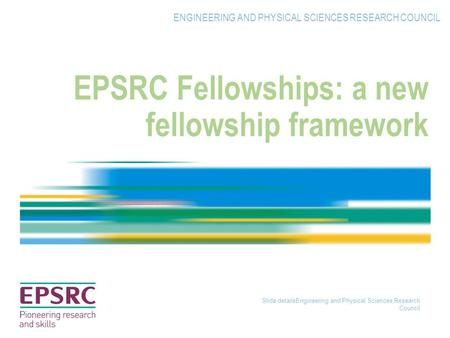 Slide detailsEngineering and Physical Sciences Research Council EPSRC Fellowships: a new fellowship framework ENGINEERING AND PHYSICAL SCIENCES RESEARCH.