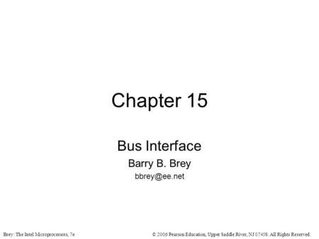 © 2006 Pearson Education, Upper Saddle River, NJ 07458. All Rights Reserved.Brey: The Intel Microprocessors, 7e Chapter 15 Bus Interface Barry B. Brey.