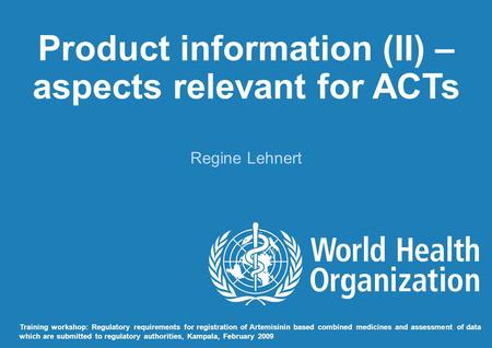 Product information (II) – aspects relevant for ACTs Regine Lehnert Training workshop: Regulatory requirements for registration of Artemisinin based combined.