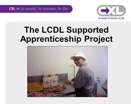 The LCDL Supported Apprenticeship Project. Project Overview Supported Apprenticeship Project Funded by LCC and delivered by CXL 60 places for YP & Employers.