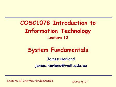 James Harland james.harland@rmit.edu.au COSC1078 Introduction to Information Technology Lecture 12 System Fundamentals James Harland james.harland@rmit.edu.au.