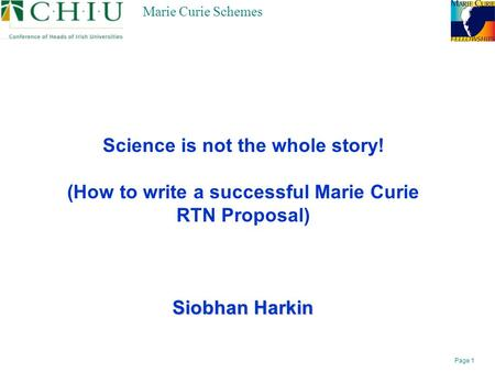 Page 1 Marie Curie Schemes Science is not the whole story! (How to write a successful Marie Curie RTN Proposal) Siobhan Harkin.