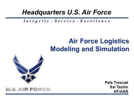 I n t e g r i t y - S e r v i c e - E x c e l l e n c e Headquarters U.S. Air Force Air Force Logistics Modeling and Simulation Pete Tresnak Sal Taslim.