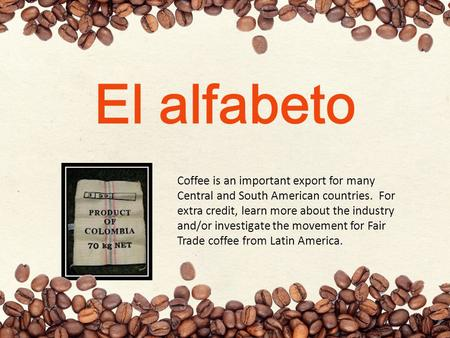 El alfabeto Coffee is an important export for many Central and South American countries. For extra credit, learn more about the industry and/or investigate.
