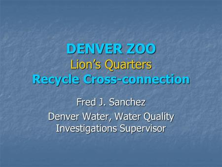 DENVER ZOO Lion's Quarters Recycle Cross-connection Fred J. Sanchez Denver Water, Water Quality Investigations Supervisor.