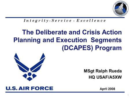 I n t e g r i t y - S e r v i c e - E x c e l l e n c e 1 The Deliberate and Crisis Action Planning and Execution Segments (DCAPES) Program MSgt Ralph.