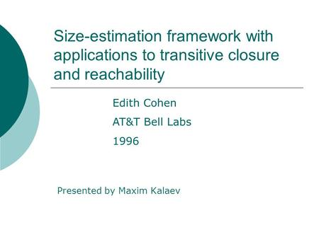 Size-estimation framework with applications to transitive closure and reachability Presented by Maxim Kalaev Edith Cohen AT&T Bell Labs 1996.