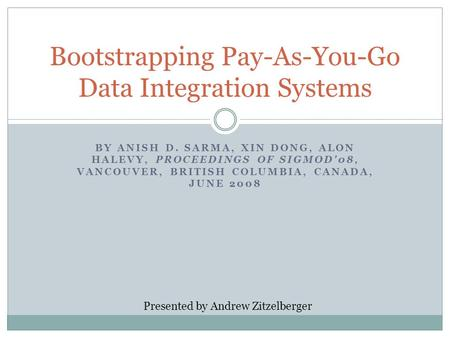 BY ANISH D. SARMA, XIN DONG, ALON HALEVY, PROCEEDINGS OF SIGMOD'08, VANCOUVER, BRITISH COLUMBIA, CANADA, JUNE 2008 Bootstrapping Pay-As-You-Go Data Integration.