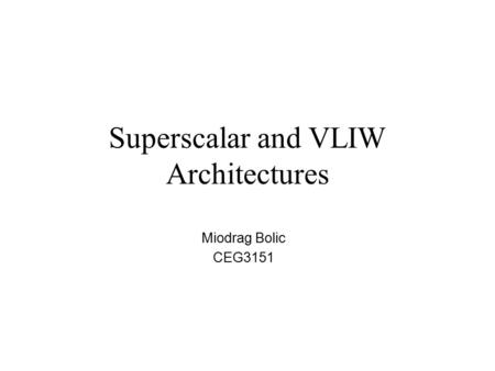 Superscalar and VLIW Architectures Miodrag Bolic CEG3151.