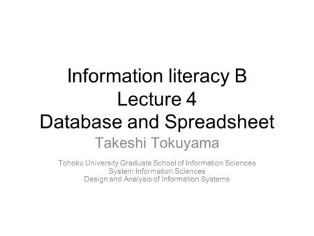 Information literacy B Lecture 4 Database and Spreadsheet Takeshi Tokuyama Tohoku University Graduate School of Information Sciences System Information.