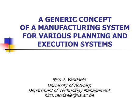 A GENERIC CONCEPT OF A MANUFACTURING SYSTEM FOR VARIOUS PLANNING AND EXECUTION SYSTEMS Nico J. Vandaele University of Antwerp Department of Technology.