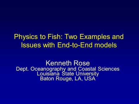 Physics to Fish: Two Examples and Issues with End-to-End models Kenneth Rose Dept. Oceanography and Coastal Sciences Louisiana State University Baton Rouge,