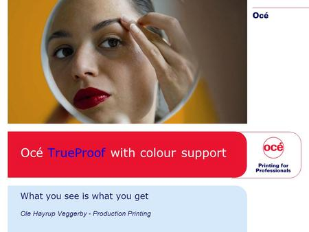 Océ TrueProof with colour support What you see is what you get Ole Høyrup Veggerby - Production Printing.