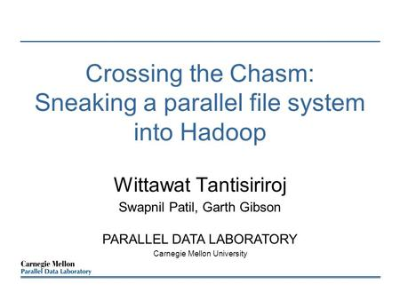 Crossing the Chasm: Sneaking a parallel file system into Hadoop Wittawat Tantisiriroj Swapnil Patil, Garth Gibson PARALLEL DATA LABORATORY Carnegie Mellon.