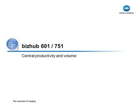 1 bizhub 601 / 751 Central productivity and volume.