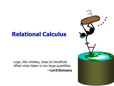 Relational Calculus   Logic, like whiskey, loses its beneficial effect when taken in too large quantities. --Lord Dunsany.