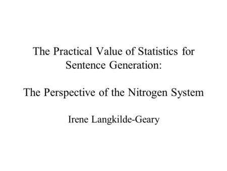 The Practical Value of Statistics for Sentence Generation: The Perspective of the Nitrogen System Irene Langkilde-Geary.