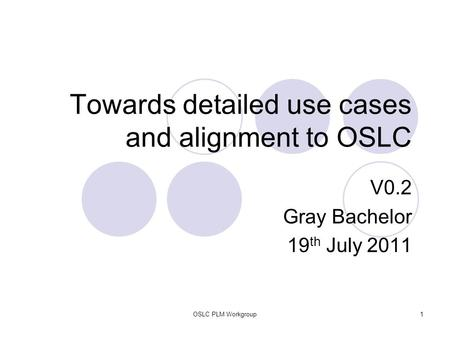 OSLC PLM Workgroup1 Towards detailed use cases and alignment to OSLC V0.2 Gray Bachelor 19 th July 2011.