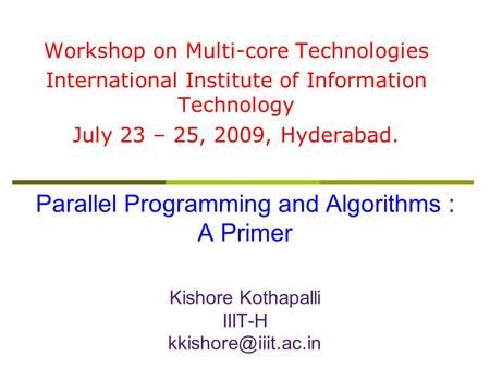 Parallel Programming and Algorithms : A Primer Kishore Kothapalli IIIT-H Workshop on Multi-core Technologies International Institute.
