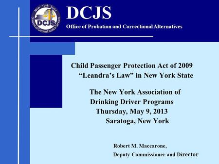 "Child Passenger Protection Act of 2009 ""Leandra's Law"" in New York State The New York Association of Drinking Driver Programs Thursday, May 9, 2013 Saratoga,"