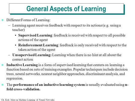 Ch. Eick: More on Machine Learning & Neural Networks Different Forms of Learning: –Learning agent receives feedback with respect to its actions (e.g. using.