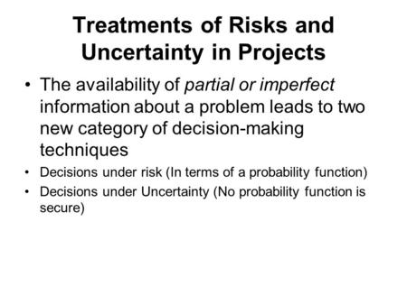 Treatments of Risks and Uncertainty in Projects The availability of partial or imperfect information about a problem leads to two new category of decision-making.