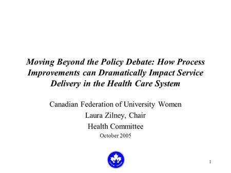 1 Moving Beyond the Policy Debate: How Process Improvements can Dramatically Impact Service Delivery in the Health Care System Canadian Federation of University.