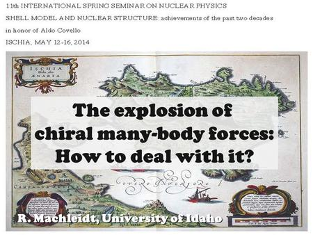 1R. Machleidt Chiral mNF ISCHIA, May 12-16, 2014 R. Machleidt, University of Idaho The explosion of chiral many-body forces: How to deal with it?