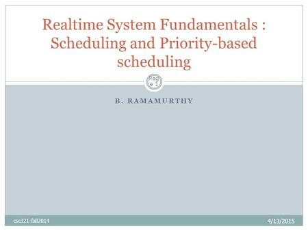B. RAMAMURTHY 4/13/2015 cse321-fall2014 Realtime System Fundamentals : Scheduling and Priority-based scheduling Pag e 1.