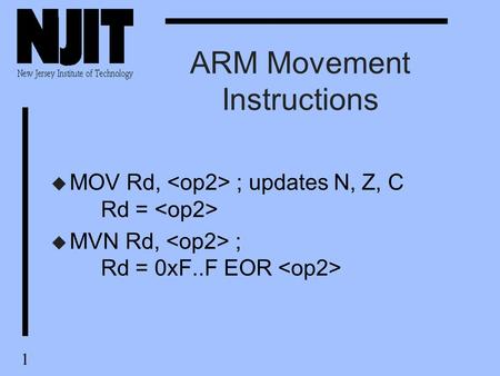 1 ARM Movement Instructions u MOV Rd, ; updates N, Z, C Rd = u MVN Rd, ; Rd = 0xF..F EOR.