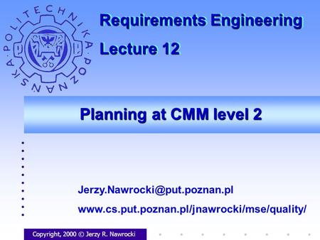 Planning at CMM level 2 Copyright, 2000 © Jerzy R. Nawrocki  Requirements Engineering.
