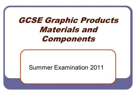 GCSE Graphic Products Materials and Components Summer Examination 2011.