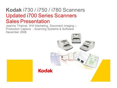 Kodak i730 / i750 / i780 Scanners Updated i700 Series Scanners Sales Presentation Jeanine Thiemel, WW Marketing, Document Imaging – Production Capture.