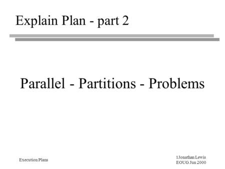 1Jonathan Lewis EOUG Jun 2000 Execution Plans Explain Plan - part 2 Parallel - Partitions - Problems.