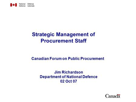 Strategic Management of Procurement Staff Jim Richardson Department of National Defence 02 Oct 07 Canadian Forum on Public Procurement.