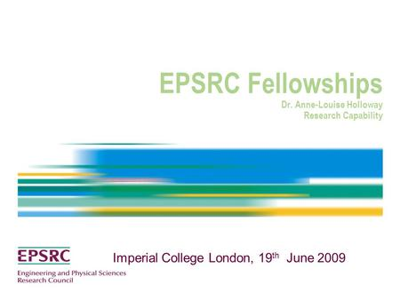 EPSRC Fellowships Dr. Anne-Louise Holloway Research Capability Imperial College London, 19 th June 2009.