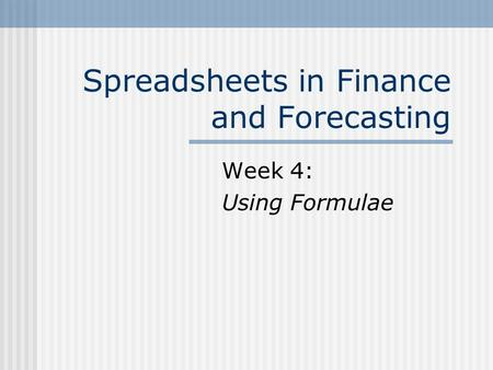 Spreadsheets in Finance and Forecasting Week 4: Using Formulae.
